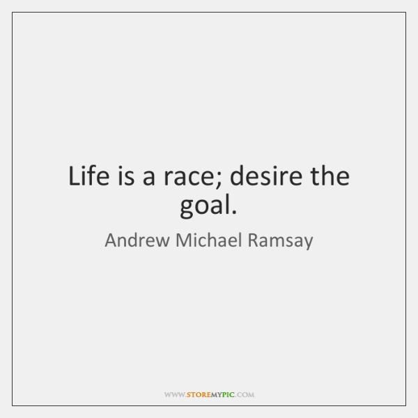 Life is a race; desire the goal.