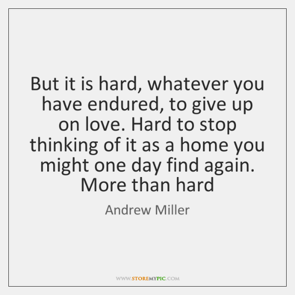 But it is hard, whatever you have endured, to give up on ...