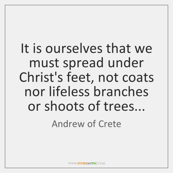 It is ourselves that we must spread under Christ's feet, not coats ...