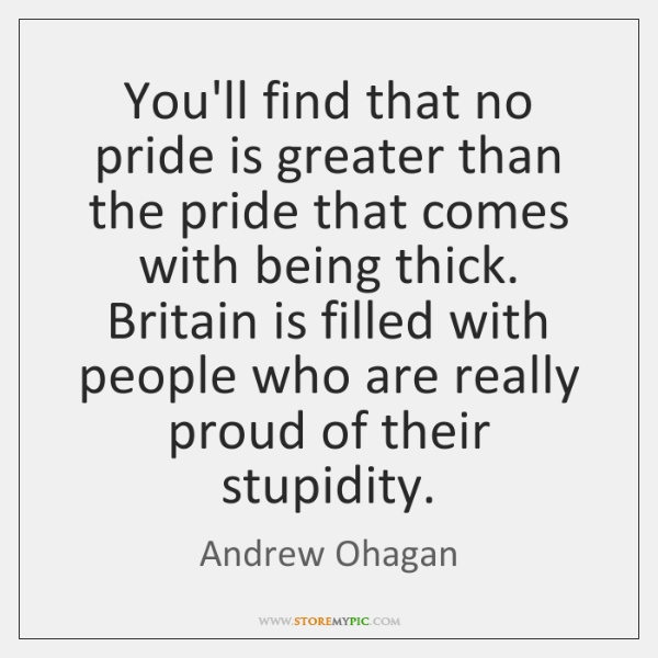 You'll find that no pride is greater than the pride that comes ...