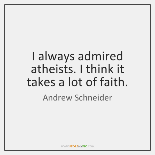 I always admired atheists. I think it takes a lot of faith.