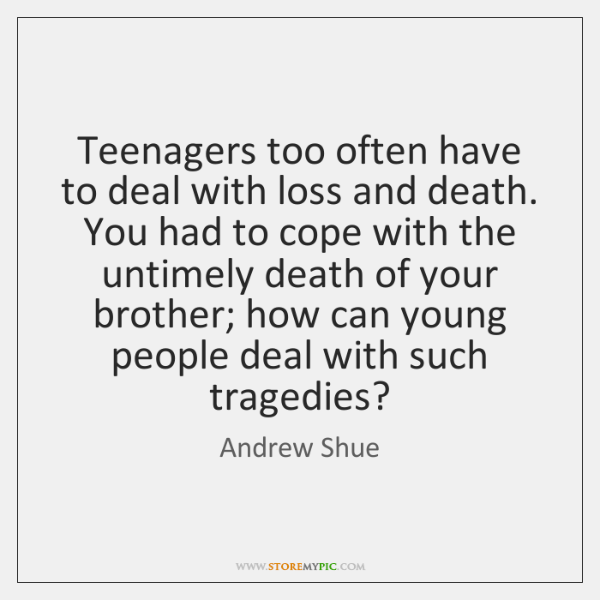 Teenagers too often have to deal with loss and death. You had ...