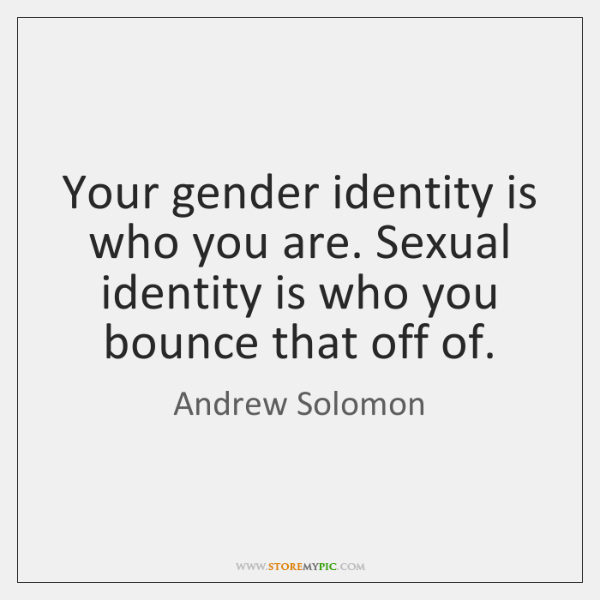 Your gender identity is who you are. Sexual identity is who you ...