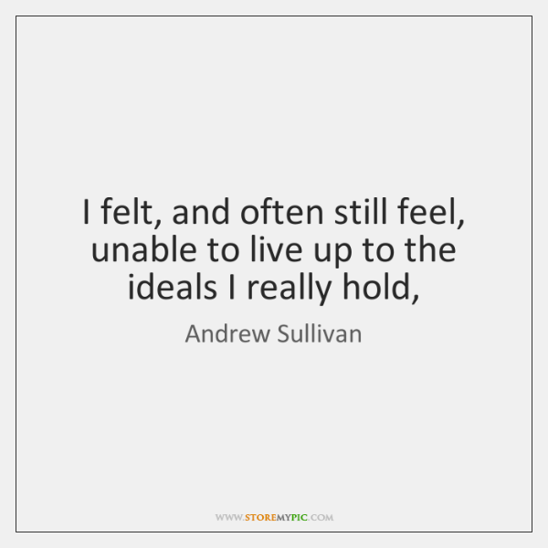 I felt, and often still feel, unable to live up to the ...