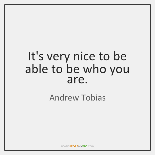 It's very nice to be able to be who you are.