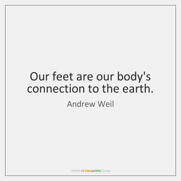 Our feet are our body's connection to the earth.