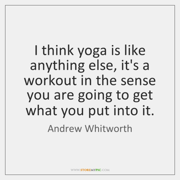 I think yoga is like anything else, it's a workout in the ...