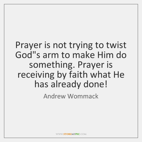 Prayer is not trying to twist God's arm to make Him do ...