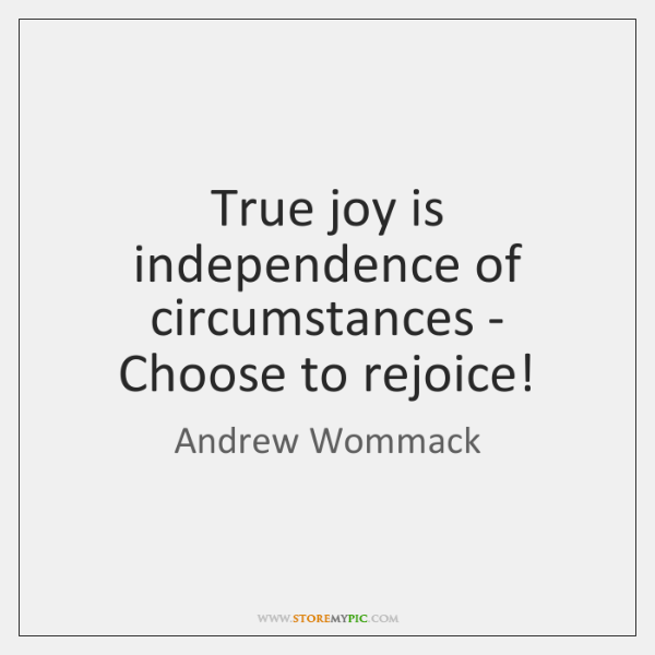 True joy is independence of circumstances - Choose to rejoice!