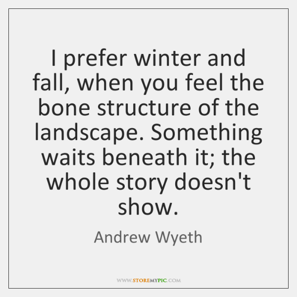 I prefer winter and fall, when you feel the bone structure of ...