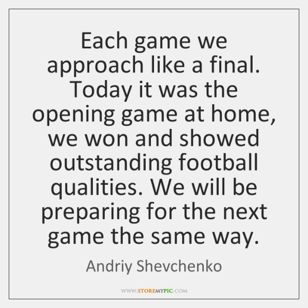 Each game we approach like a final. Today it was the opening ...