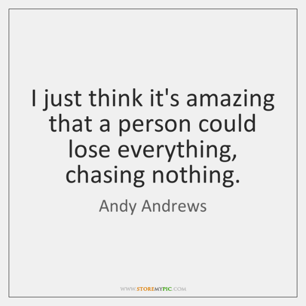 I just think it's amazing that a person could lose everything, chasing ...