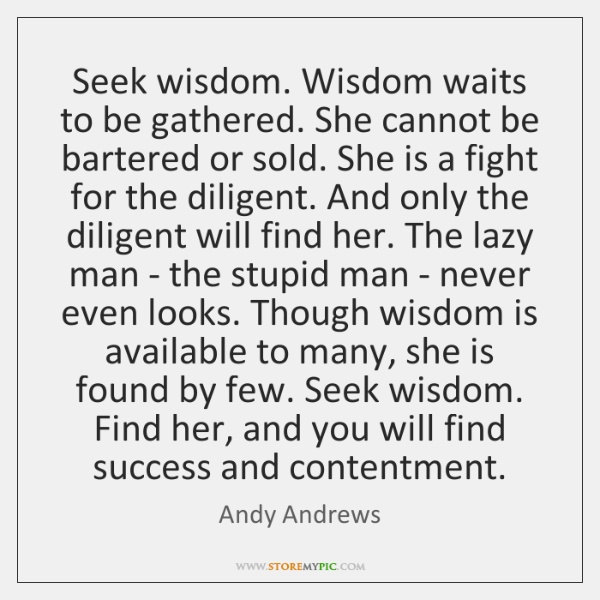 Seek wisdom. Wisdom waits to be gathered. She cannot be bartered or ...
