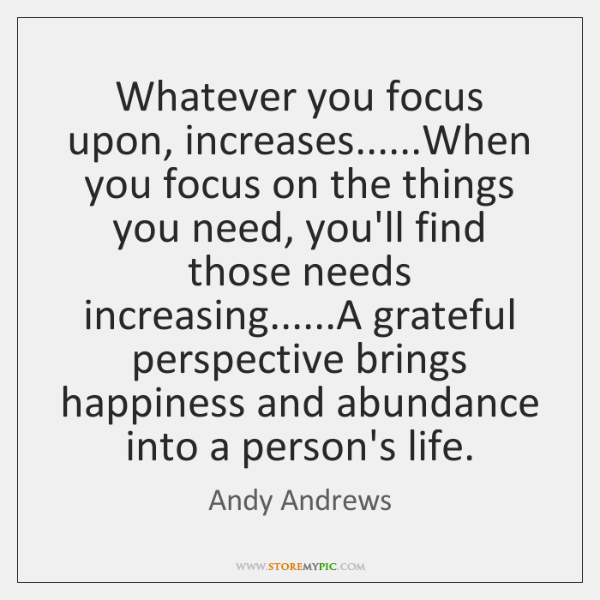 Whatever you focus upon, increases......When you focus on the things you ...