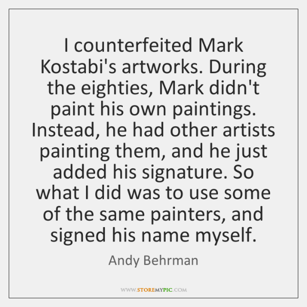 I counterfeited Mark Kostabi's artworks. During the eighties, Mark didn't paint his ...