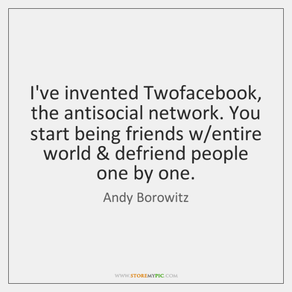 I've invented Twofacebook, the antisocial network. You start being friends w/entire ...