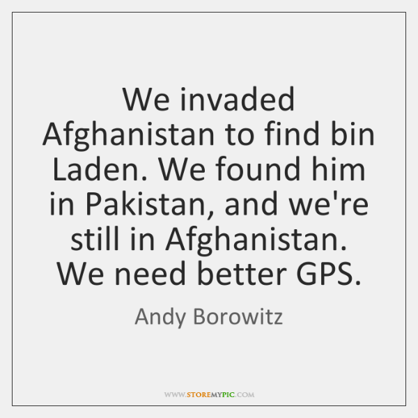 We invaded Afghanistan to find bin Laden. We found him in Pakistan, ...