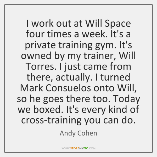 I work out at Will Space four times a week. It's a ...