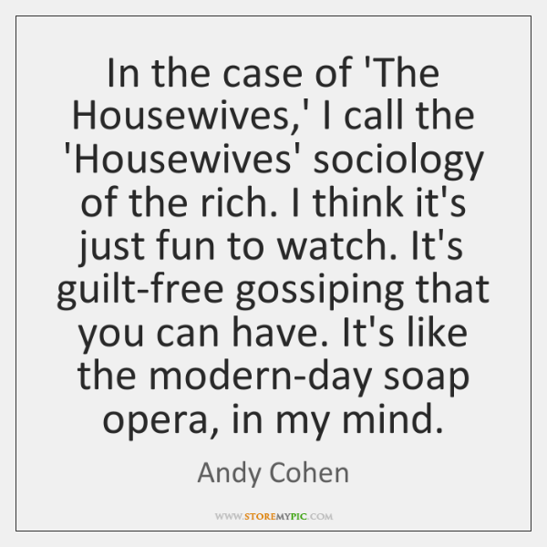 In the case of 'The Housewives,' I call the 'Housewives' sociology ...