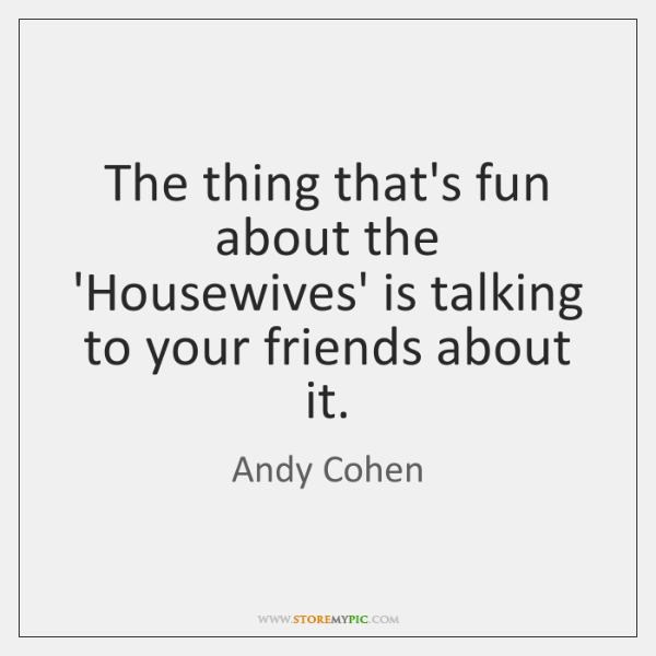 The thing that's fun about the 'Housewives' is talking to your friends ...