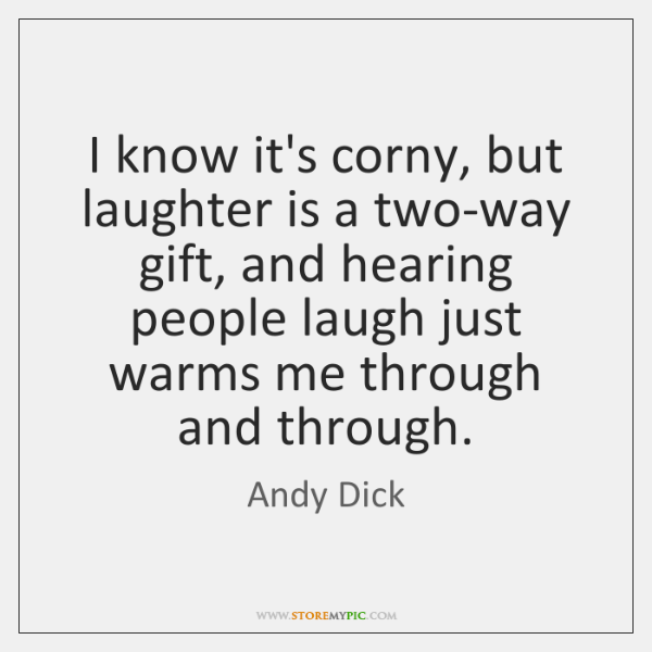 I know it's corny, but laughter is a two-way gift, and hearing ...