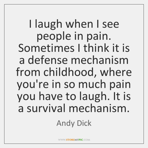 I laugh when I see people in pain. Sometimes I think it ...