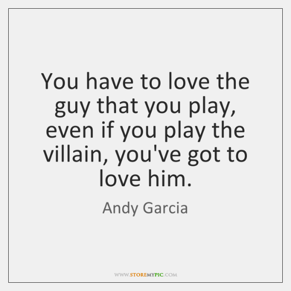 You have to love the guy that you play, even if you ...
