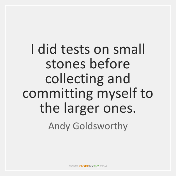 I did tests on small stones before collecting and committing myself to ...