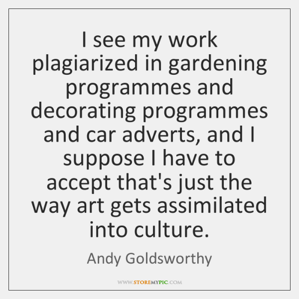 I see my work plagiarized in gardening programmes and decorating programmes and ...