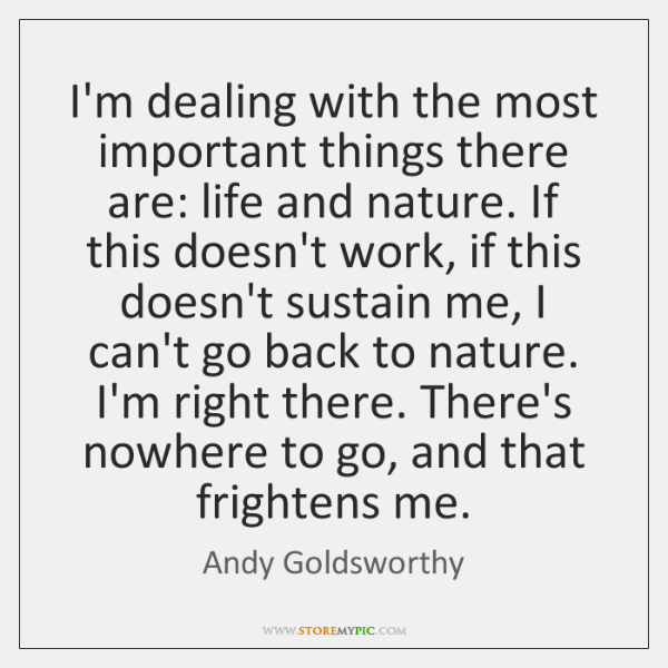 I'm dealing with the most important things there are: life and nature. ...