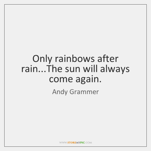 Only rainbows after rain...The sun will always come again.