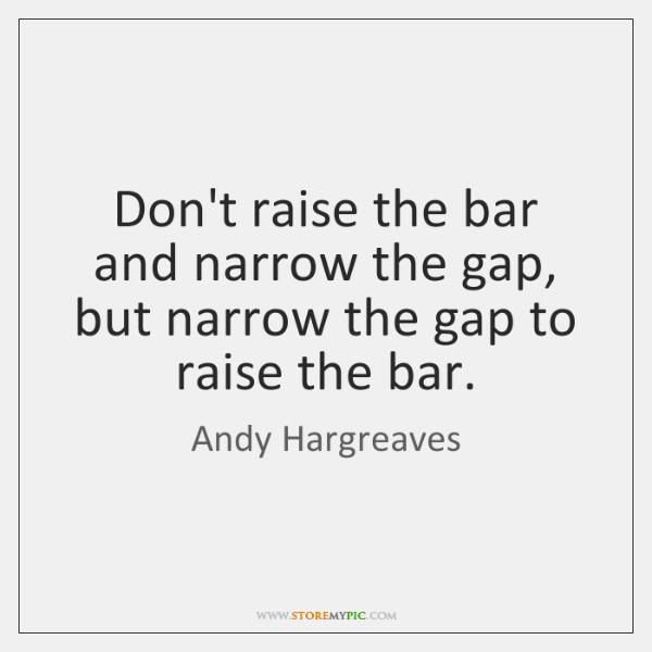 Don't raise the bar and narrow the gap, but narrow the gap ...