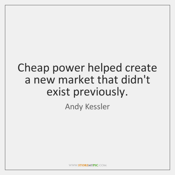 Cheap power helped create a new market that didn't exist previously.