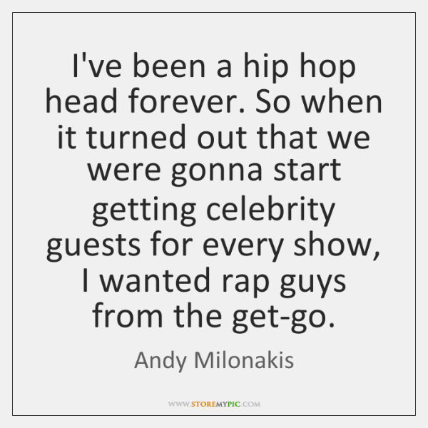 I've been a hip hop head forever. So when it turned out ...