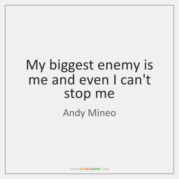 My biggest enemy is me and even I can't stop me