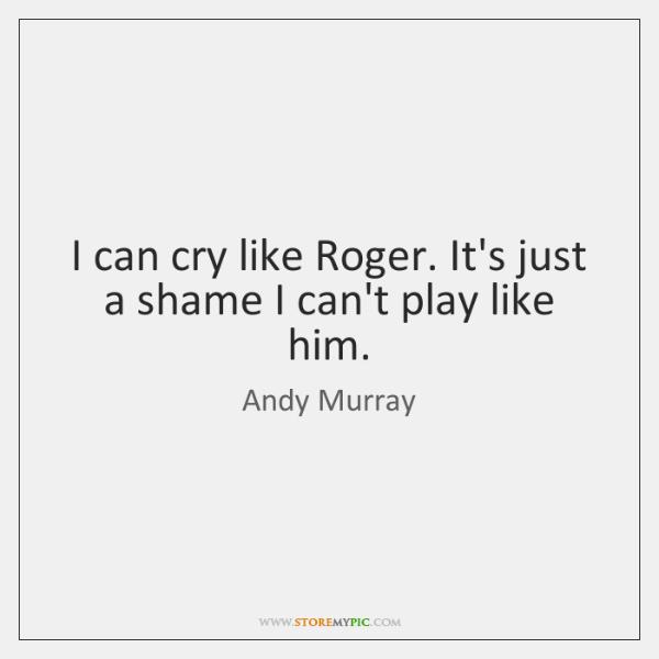I can cry like Roger. It's just a shame I can't play ...
