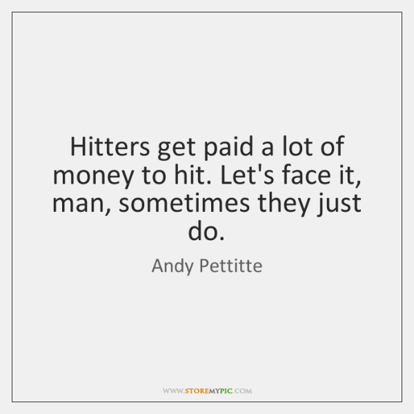 Hitters get paid a lot of money to hit. Let's face it, ...