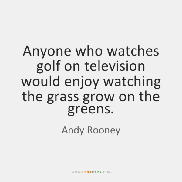 Anyone who watches golf on television would enjoy watching the grass grow ...