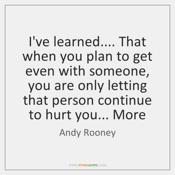 I've learned.... That when you plan to get even with someone, you ...