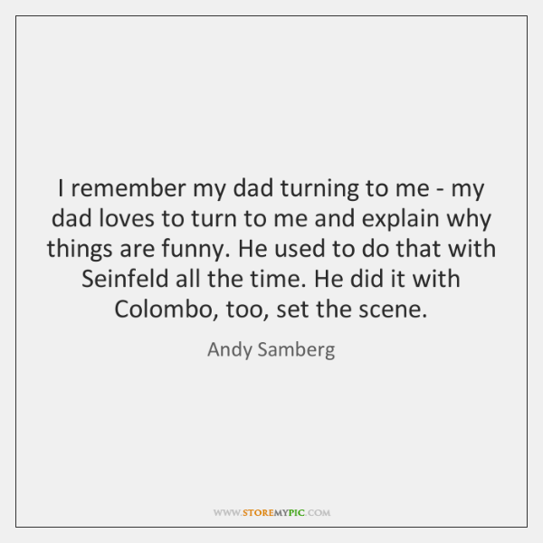 I remember my dad turning to me - my dad loves to ...