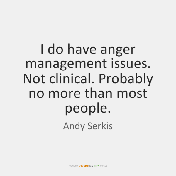 I do have anger management issues. Not clinical. Probably no more than ...