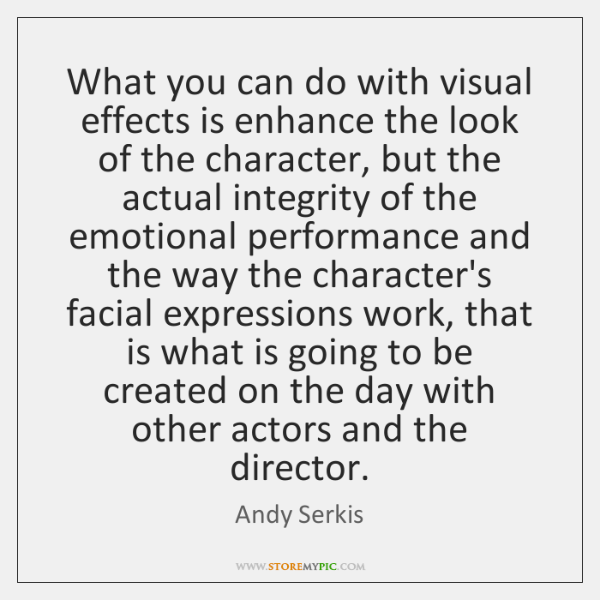 What you can do with visual effects is enhance the look of ...