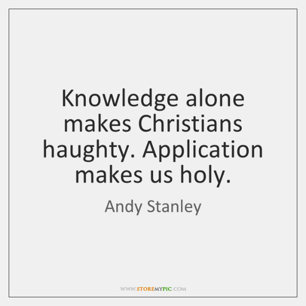 Knowledge alone makes Christians haughty. Application makes us holy.