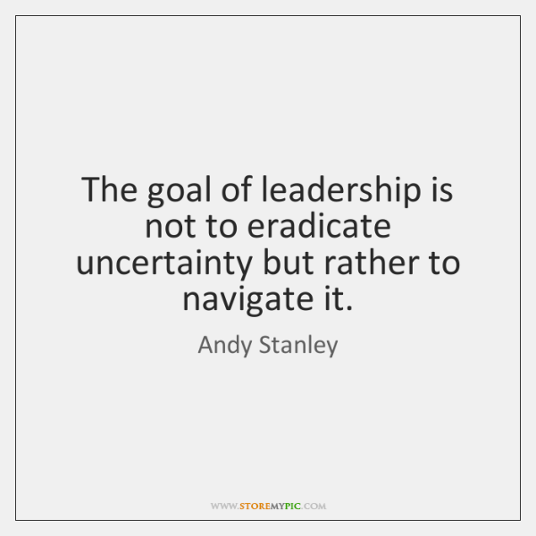 The goal of leadership is not to eradicate uncertainty but rather to ...