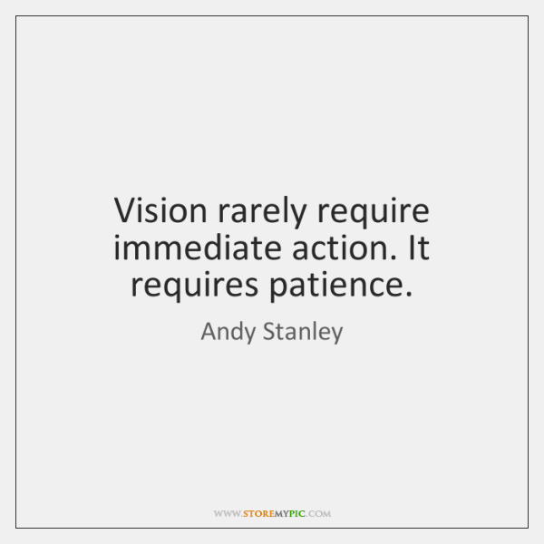 Vision rarely require immediate action. It requires patience.