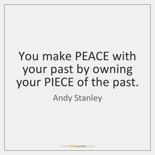 You make PEACE with your past by owning your PIECE of the ...