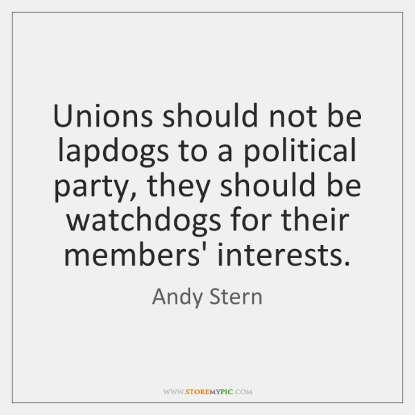 Unions should not be lapdogs to a political party, they should be ...