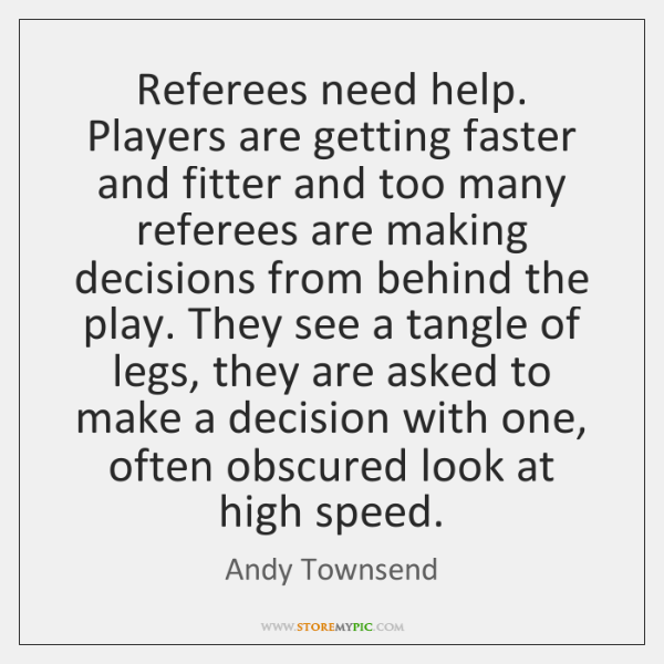 Referees need help. Players are getting faster and fitter and too many ...