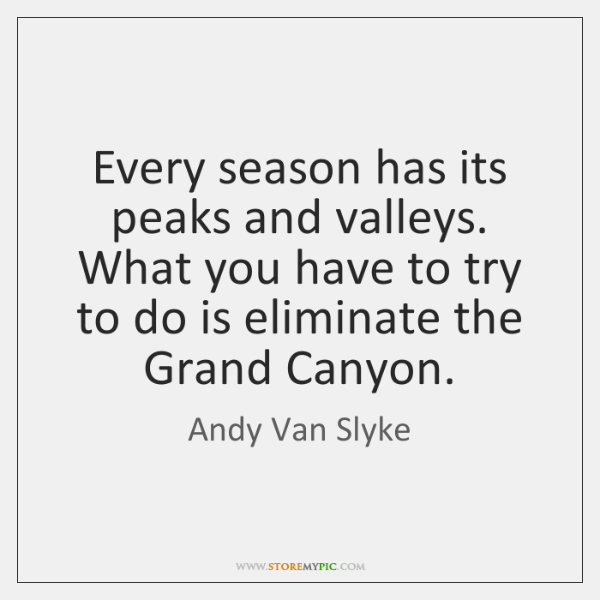 Every season has its peaks and valleys. What you have to try ...