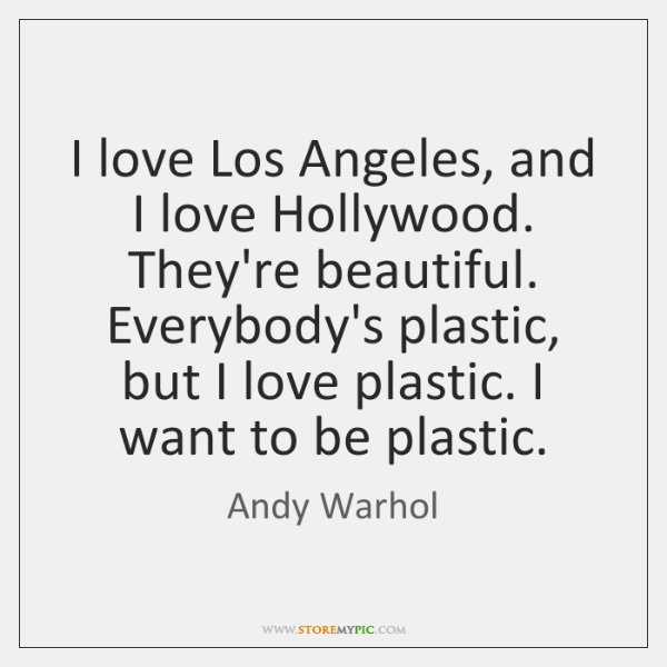 I love Los Angeles, and I love Hollywood. They're beautiful. Everybody's plastic, ...